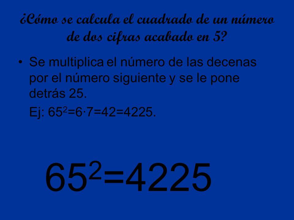 ¿Cómo se calcula el cuadrado de un número de dos cifras acabado en 5? Se multiplica el número de las decenas por el número siguiente y se le pone detr