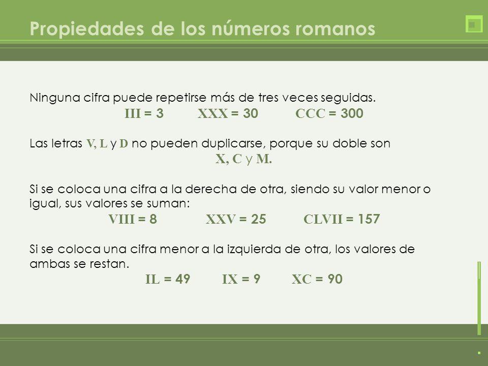 Propiedades de los números romanos Ninguna cifra puede repetirse más de tres veces seguidas. III = 3 XXX = 30 CCC = 300 Las letras V, L y D no pueden