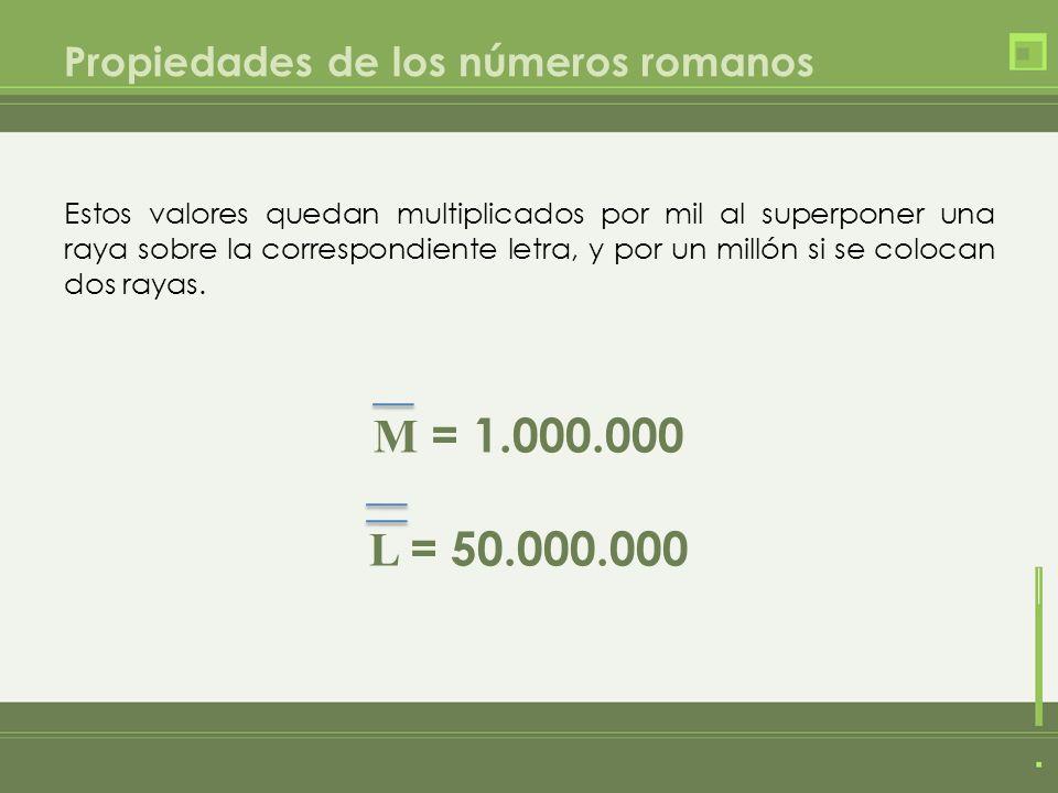 Propiedades de los números romanos Estos valores quedan multiplicados por mil al superponer una raya sobre la correspondiente letra, y por un millón s