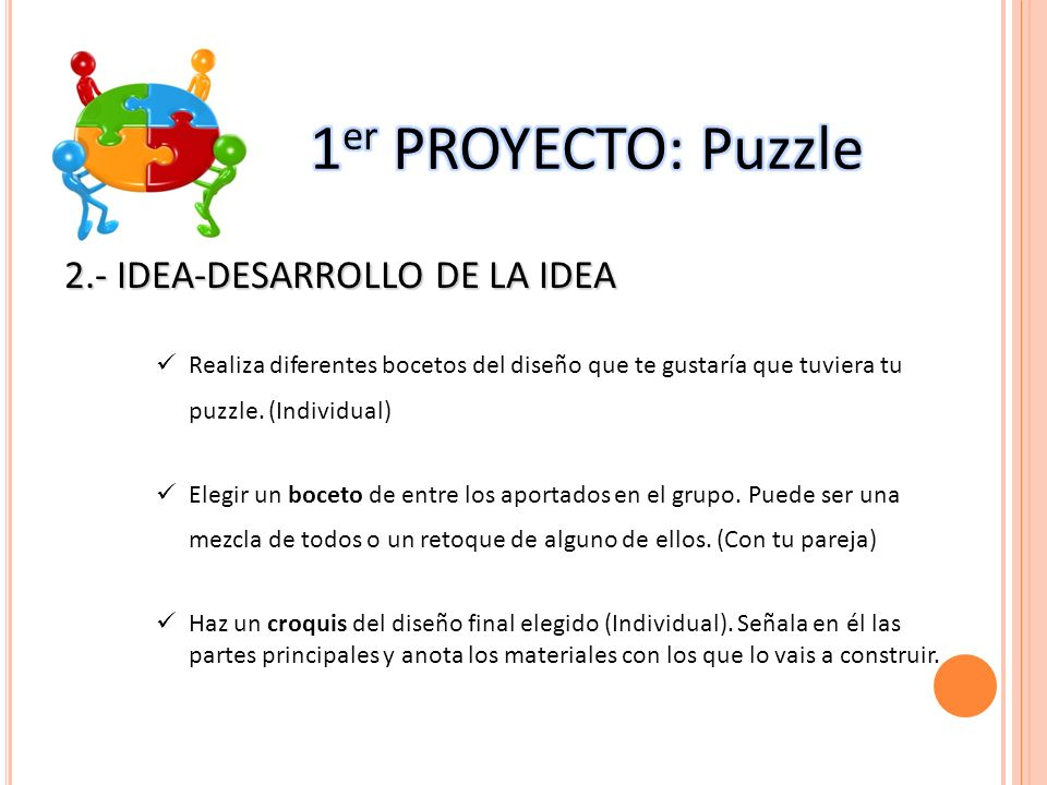 2.- IDEA-DESARROLLO DE LA IDEA Realiza diferentes bocetos del diseño que te gustaría que tuviera tu puzzle. (Individual) Elegir un boceto de entre los