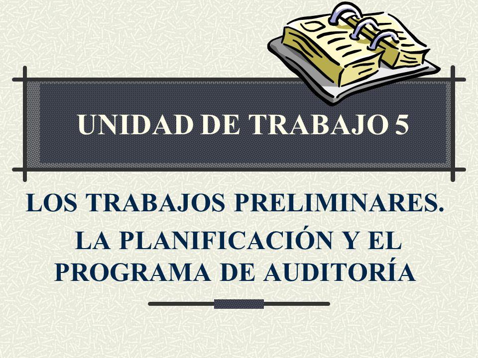 UNIDAD DE TRABAJO 5 LOS TRABAJOS PRELIMINARES. LA PLANIFICACIÓN Y EL PROGRAMA DE AUDITORÍA