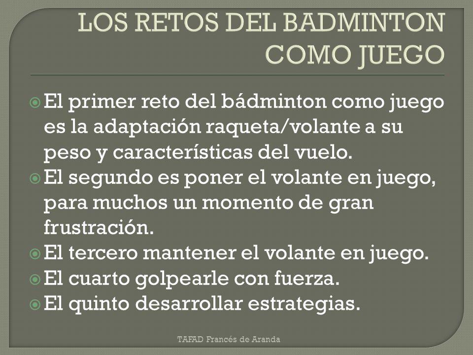El primer reto del bádminton como juego es la adaptación raqueta/volante a su peso y características del vuelo. El segundo es poner el volante en jueg