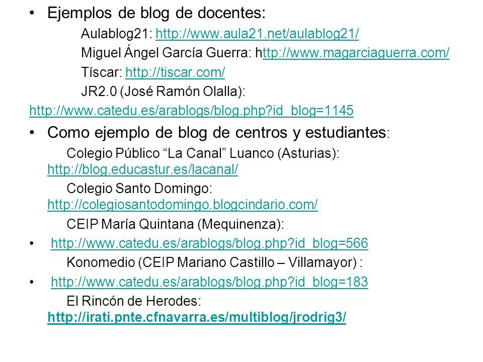 Ejemplos de blog de docentes: Aulablog21: http://www.aula21.net/aulablog21/http://www.aula21.net/aulablog21/ Miguel Ángel García Guerra: http://www.magarciaguerra.com/ttp://www.magarciaguerra.com/ Tíscar: http://tiscar.com/http://tiscar.com/ JR2.0 (José Ramón Olalla): http://www.catedu.es/arablogs/blog.php id_blog=1145 Como ejemplo de blog de centros y estudiantes : Colegio Público La Canal Luanco (Asturias): http://blog.educastur.es/lacanal/ http://blog.educastur.es/lacanal/ Colegio Santo Domingo: http://colegiosantodomingo.blogcindario.com/ http://colegiosantodomingo.blogcindario.com/ CEIP María Quintana (Mequinenza): http://www.catedu.es/arablogs/blog.php id_blog=566 Konomedio (CEIP Mariano Castillo – Villamayor) : http://www.catedu.es/arablogs/blog.php id_blog=183 El Rincón de Herodes: http://irati.pnte.cfnavarra.es/multiblog/jrodrig3/ http://irati.pnte.cfnavarra.es/multiblog/jrodrig3/
