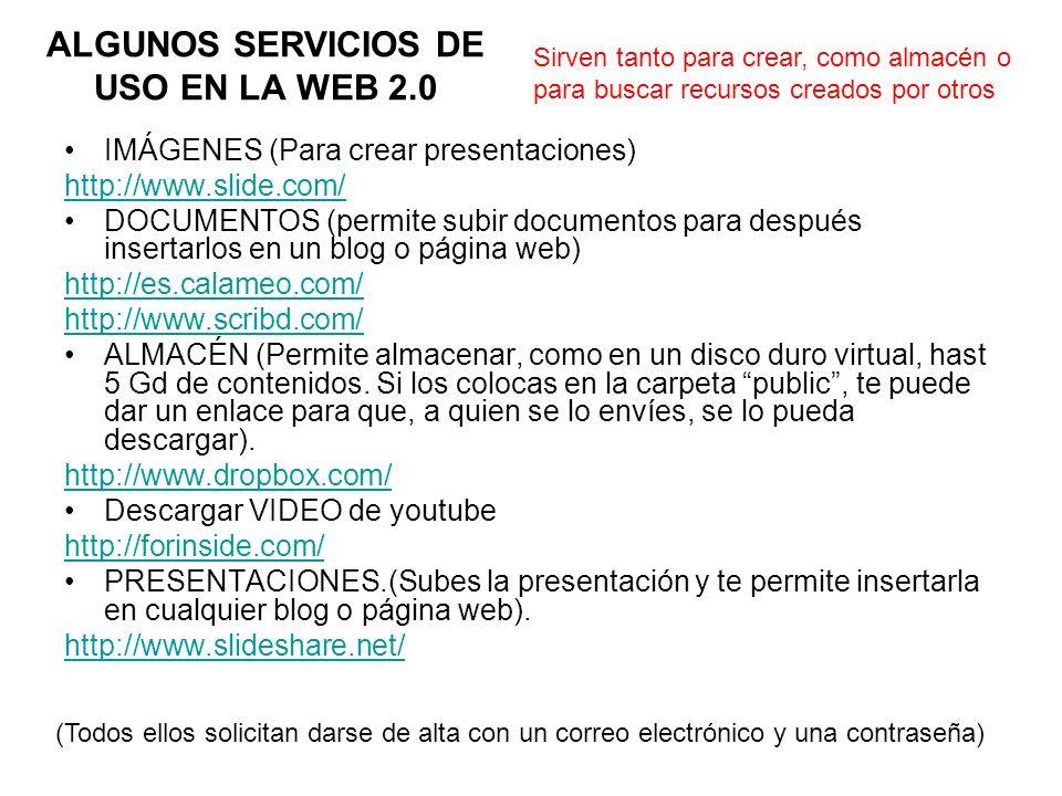 ALGUNOS SERVICIOS DE USO EN LA WEB 2.0 IMÁGENES (Para crear presentaciones) http://www.slide.com/ DOCUMENTOS (permite subir documentos para después insertarlos en un blog o página web) http://es.calameo.com/ http://www.scribd.com/ ALMACÉN (Permite almacenar, como en un disco duro virtual, hast 5 Gd de contenidos.