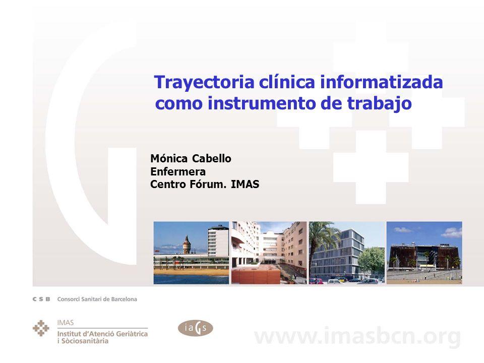 Trayectoria clínica informatizada como instrumento de trabajo Mónica Cabello Enfermera Centro Fórum. IMAS