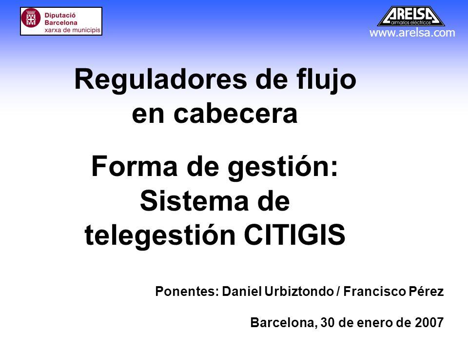 www.arelsa.com Reguladores de flujo en cabecera Forma de gestión: Sistema de telegestión CITIGIS Ponentes: Daniel Urbiztondo / Francisco Pérez Barcelo