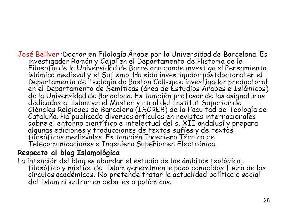 25 José Bellver :Doctor en Filología Árabe por la Universidad de Barcelona. Es investigador Ramón y Cajal en el Departamento de Historia de la Filosof