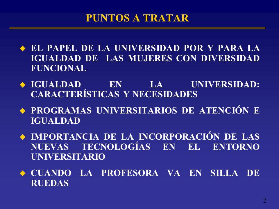 2 PUNTOS A TRATAR u EL PAPEL DE LA UNIVERSIDAD POR Y PARA LA IGUALDAD DE LAS MUJERES CON DIVERSIDAD FUNCIONAL u IGUALDAD EN LA UNIVERSIDAD: CARACTERÍS