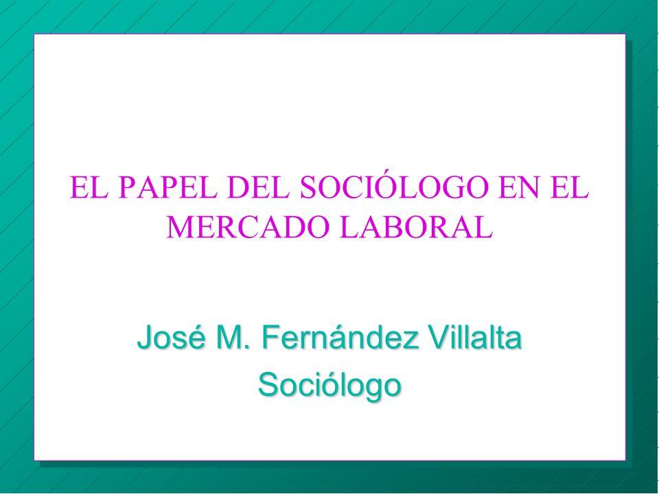 EL PAPEL DEL SOCIÓLOGO EN EL MERCADO LABORAL José M. Fernández Villalta Sociólogo