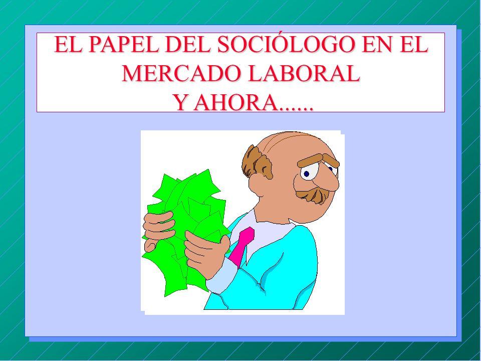 EL PAPEL DEL SOCIÓLOGO EN EL MERCADO LABORAL Y AHORA......