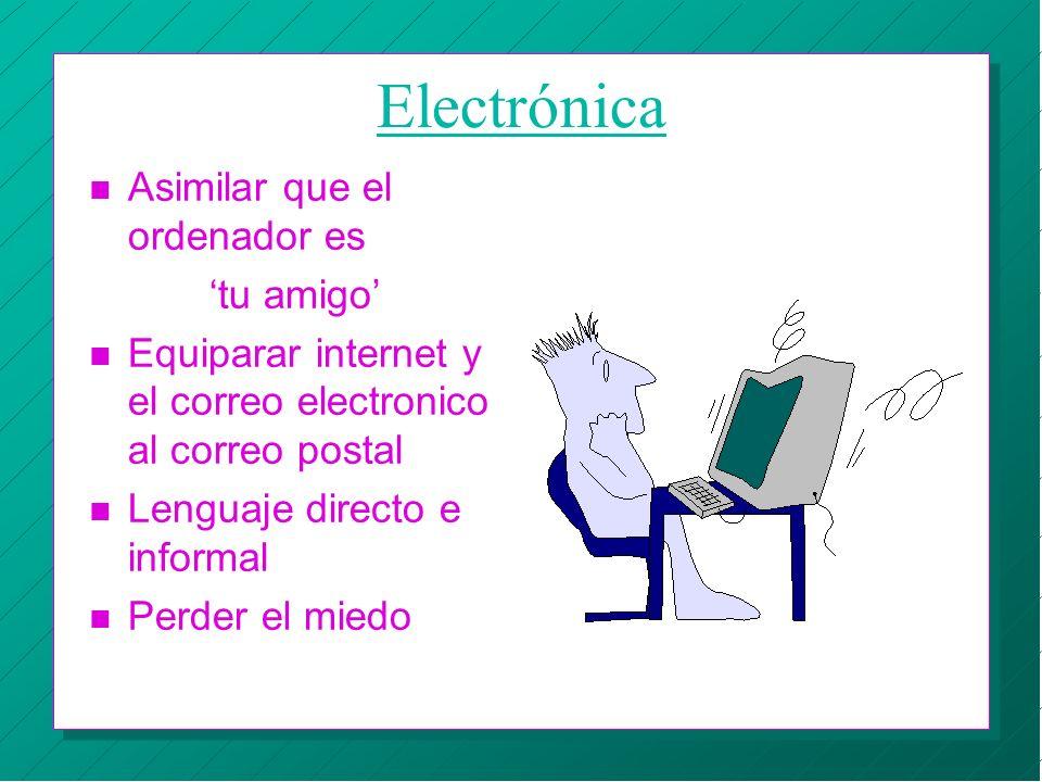 Electrónica n Asimilar que el ordenador es tu amigo n Equiparar internet y el correo electronico al correo postal n Lenguaje directo e informal n Perd