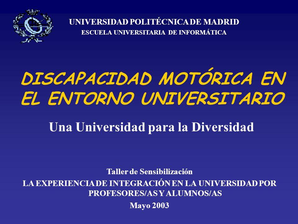 DISCAPACIDAD MOTÓRICA EN EL ENTORNO UNIVERSITARIO Una Universidad para la Diversidad UNIVERSIDAD POLITÉCNICA DE MADRID ESCUELA UNIVERSITARIA DE INFORMÁTICA Taller de Sensibilización LA EXPERIENCIA DE INTEGRACIÓN EN LA UNIVERSIDAD POR PROFESORES/AS Y ALUMNOS/AS Mayo 2003