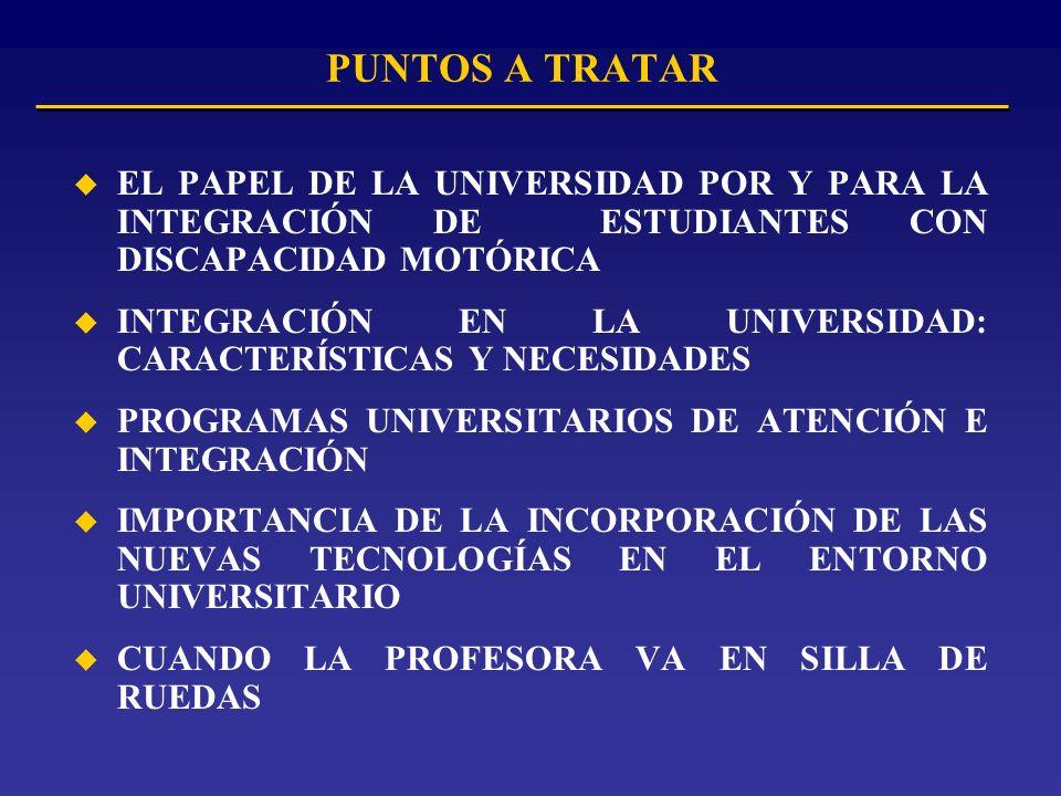 PUNTOS A TRATAR u EL PAPEL DE LA UNIVERSIDAD POR Y PARA LA INTEGRACIÓN DE ESTUDIANTES CON DISCAPACIDAD MOTÓRICA u INTEGRACIÓN EN LA UNIVERSIDAD: CARACTERÍSTICAS Y NECESIDADES u PROGRAMAS UNIVERSITARIOS DE ATENCIÓN E INTEGRACIÓN u IMPORTANCIA DE LA INCORPORACIÓN DE LAS NUEVAS TECNOLOGÍAS EN EL ENTORNO UNIVERSITARIO u CUANDO LA PROFESORA VA EN SILLA DE RUEDAS