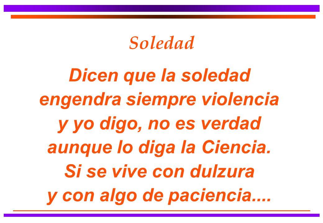 Soledad Dicen que la soledad engendra siempre violencia y yo digo, no es verdad aunque lo diga la Ciencia.