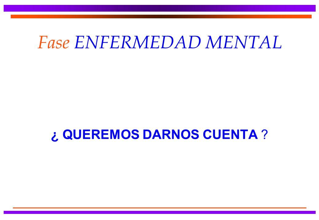Fase ENFERMEDAD MENTAL ¿ QUEREMOS DARNOS CUENTA