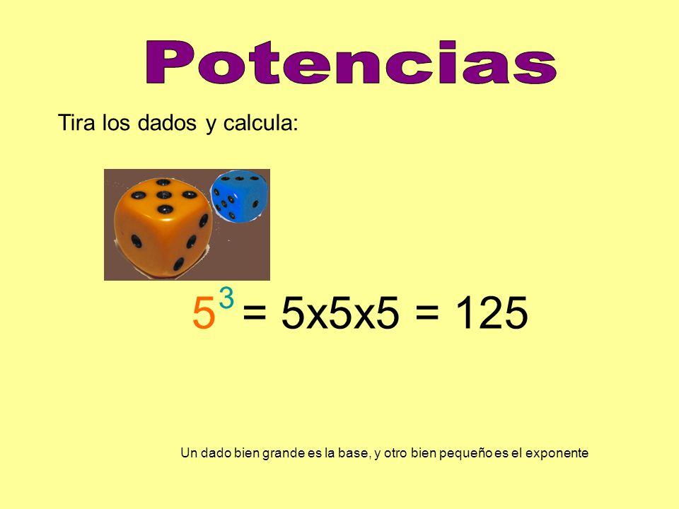 Tira los dados y calcula: 5 = 5x5x5 = 125 3 Un dado bien grande es la base, y otro bien pequeño es el exponente