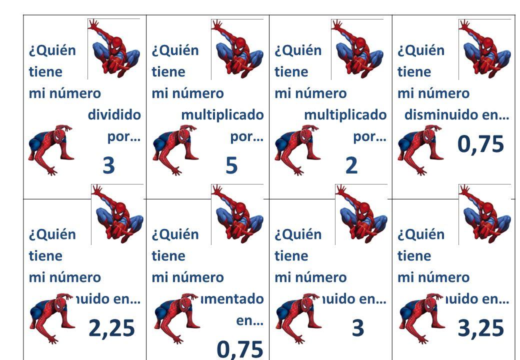 ¿Quién tiene mi número dividido por… 3 ¿Quién tiene mi número multiplicado por… 5 ¿Quién tiene mi número multiplicado por… 2 ¿Quién tiene mi número disminuido en… 0 0,75 ¿Quién tiene mi número disminuido en… 2,25 ¿Quién tiene mi número aumentado en… 0,75 ¿Quién tiene mi número disminuido en… 0 3 ¿Quién tiene mi número disminuido en… 0 3,25