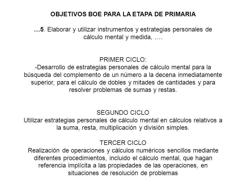 OBJETIVOS BOE PARA LA ETAPA DE PRIMARIA …5. Elaborar y utilizar instrumentos y estrategias personales de cálculo mental y medida, …. PRIMER CICLO: -De