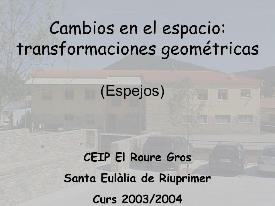 Cambios en el espacio: transformaciones geométricas CEIP El Roure Gros Santa Eulàlia de Riuprimer Curs 2003/2004 (Espejos)