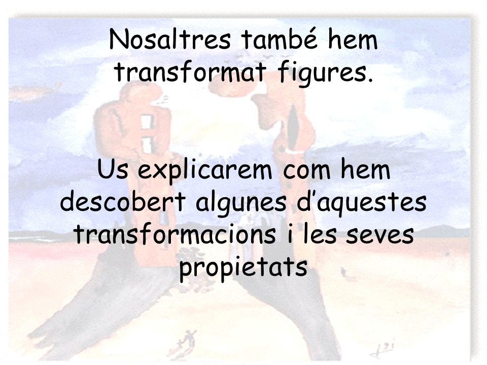 Nosaltres també hem transformat figures. Us explicarem com hem descobert algunes daquestes transformacions i les seves propietats