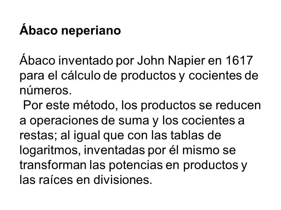 Ábaco neperiano Ábaco inventado por John Napier en 1617 para el cálculo de productos y cocientes de números. Por este método, los productos se reducen