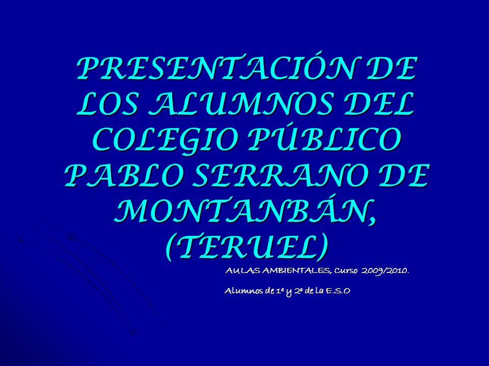 PRESENTACIÓN DE LOS ALUMNOS DEL COLEGIO PÚBLICO PABLO SERRANO DE MONTANBÁN, (TERUEL) AULAS AMBIENTALES, Curso 2009/2010. Alumnos de 1º y 2º de la E.S.