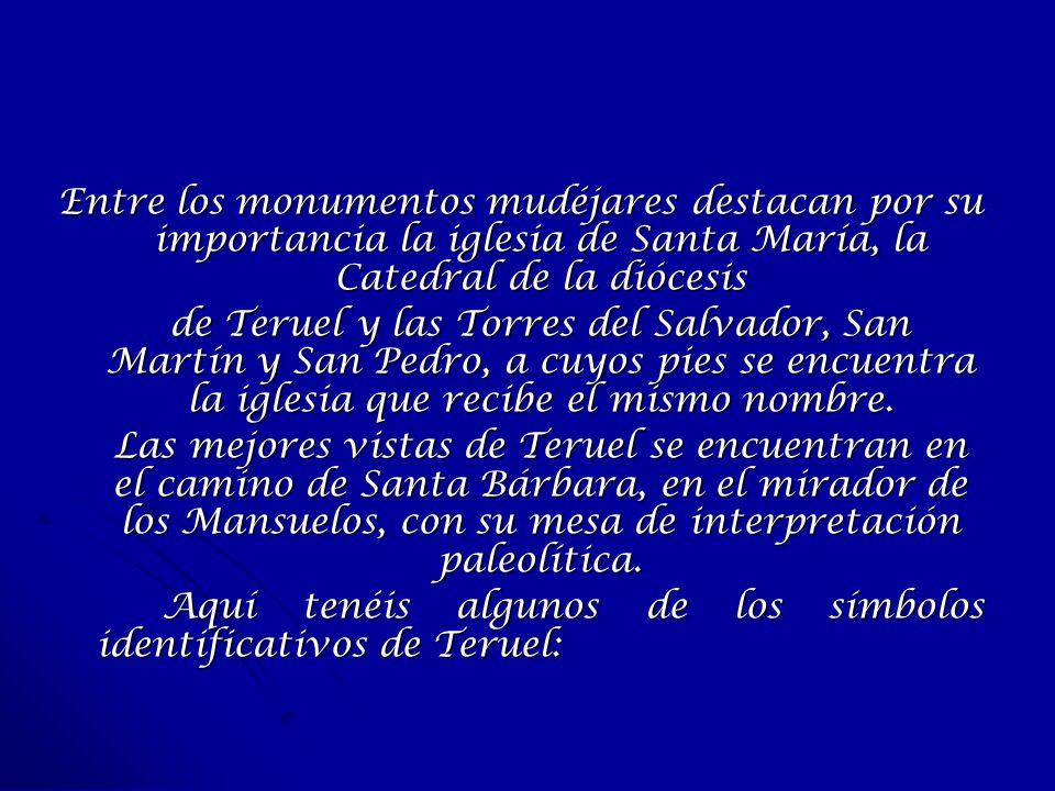 Entre los monumentos mudéjares destacan por su importancia la iglesia de Santa María, la Catedral de la diócesis de Teruel y las Torres del Salvador,