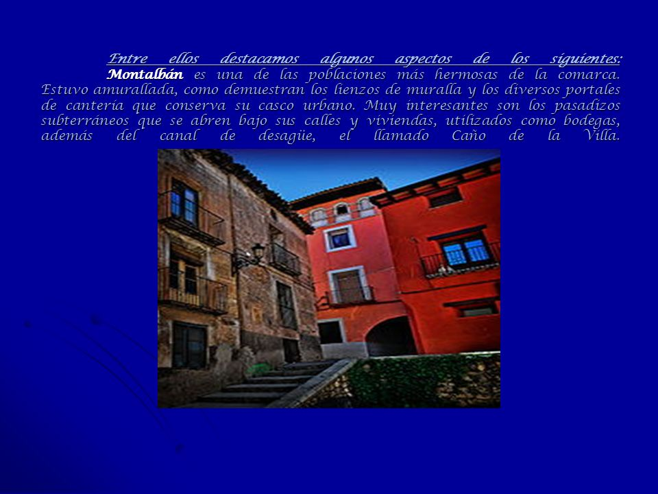 Entre ellos destacamos algunos aspectos de los siguientes: Montalbán es una de las poblaciones más hermosas de la comarca. Estuvo amurallada, como dem