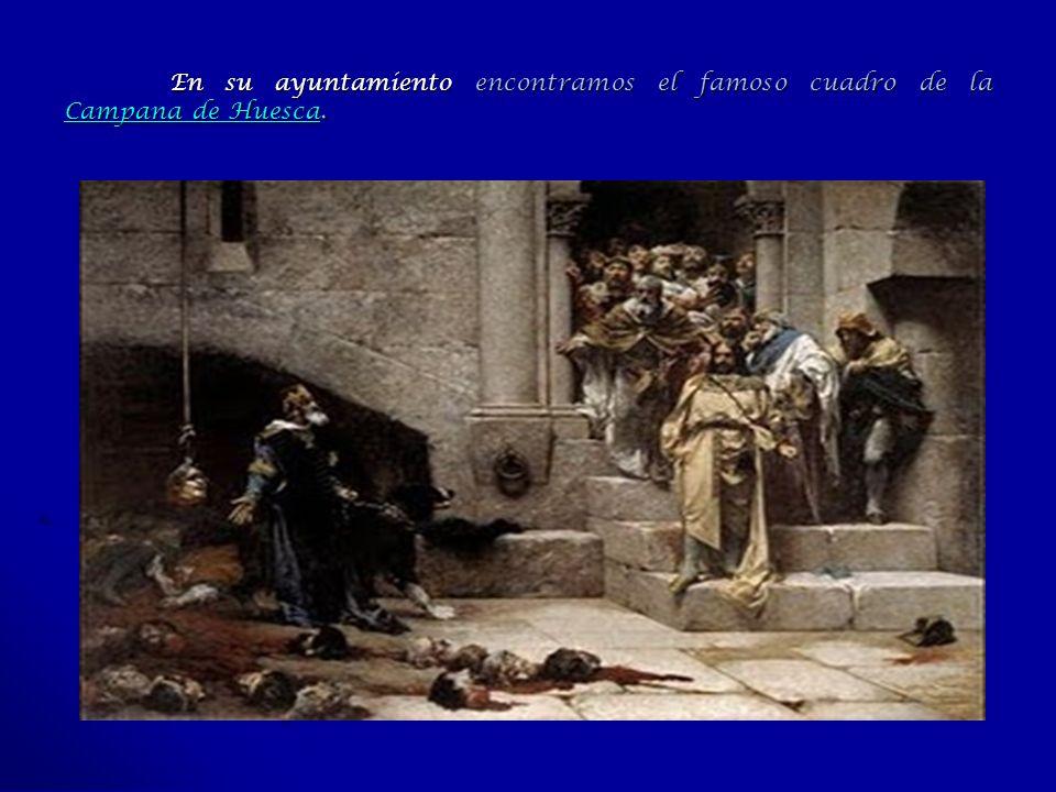 En su ayuntamiento encontramos el famoso cuadro de la Campana de Huesca. Campana de Huesca Campana de Huesca