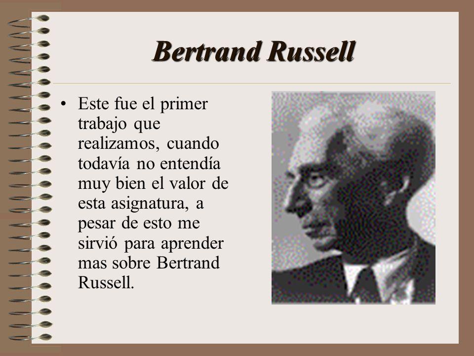 Bertrand Russell Este fue el primer trabajo que realizamos, cuando todavía no entendía muy bien el valor de esta asignatura, a pesar de esto me sirvió