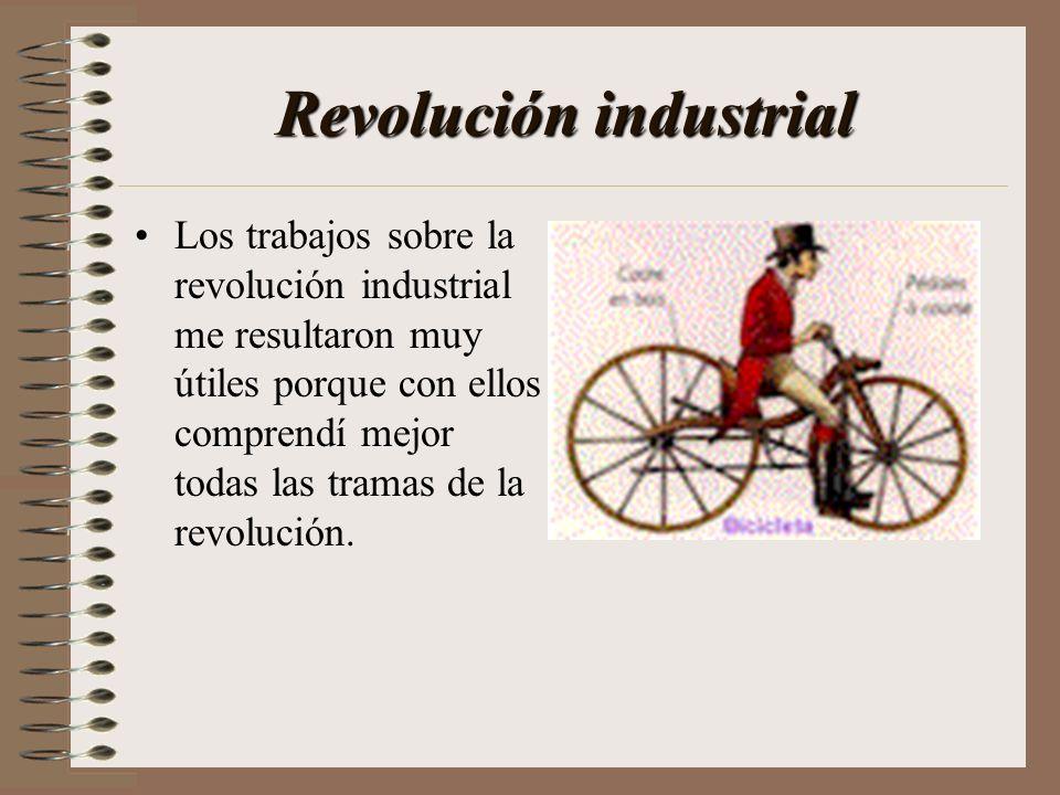 Revolución industrial Los trabajos sobre la revolución industrial me resultaron muy útiles porque con ellos comprendí mejor todas las tramas de la rev