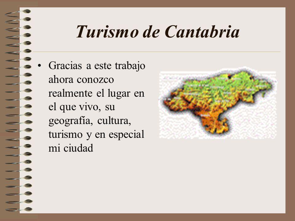 Turismo de Cantabria Gracias a este trabajo ahora conozco realmente el lugar en el que vivo, su geografía, cultura, turismo y en especial mi ciudad
