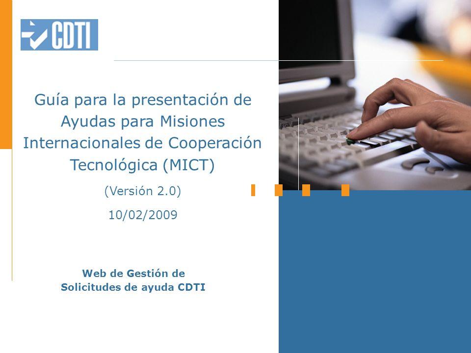 Guía para la presentación de Ayudas para Misiones Internacionales de Cooperación Tecnológica (MICT) (Versión 2.0) 10/02/2009 Web de Gestión de Solicitudes de ayuda CDTI