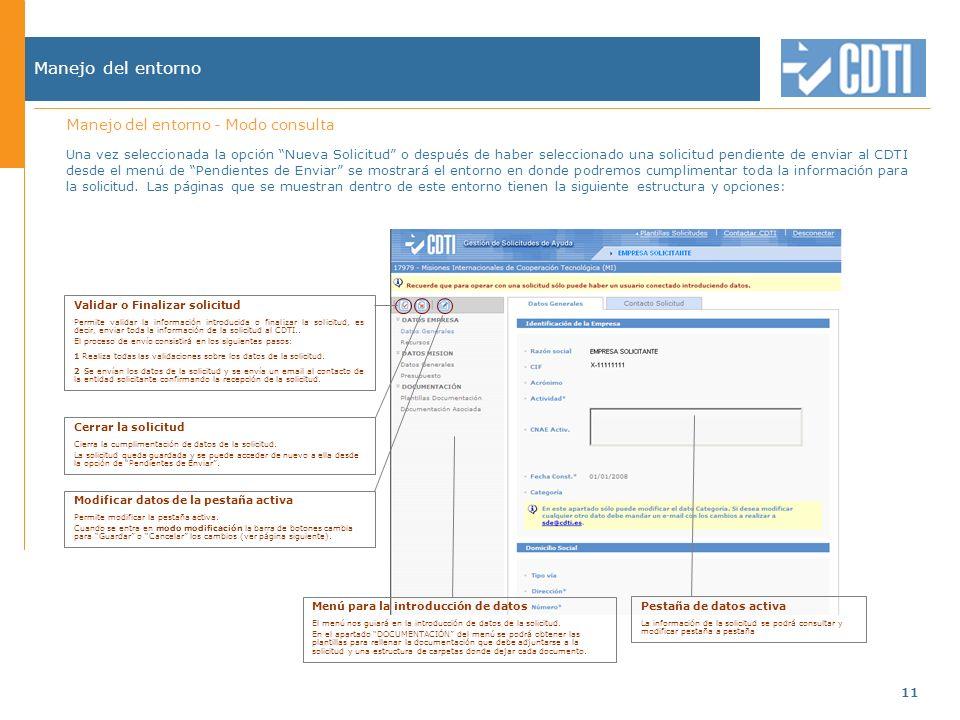 11 Manejo del entorno Una vez seleccionada la opción Nueva Solicitud o después de haber seleccionado una solicitud pendiente de enviar al CDTI desde el menú de Pendientes de Enviar se mostrará el entorno en donde podremos cumplimentar toda la información para la solicitud.