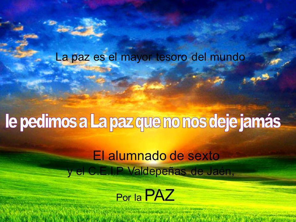 La paz es el mayor tesoro del mundo El alumnado de sexto y el C.E.I.P Valdepeñas de Jaén, Por la PAZ