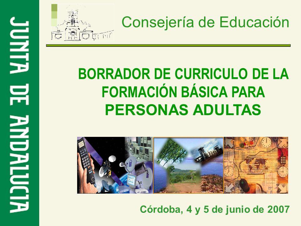 Consejería de Educación BORRADOR DE CURRICULO DE LA FORMACIÓN BÁSICA PARA PERSONAS ADULTAS Córdoba, 4 y 5 de junio de 2007