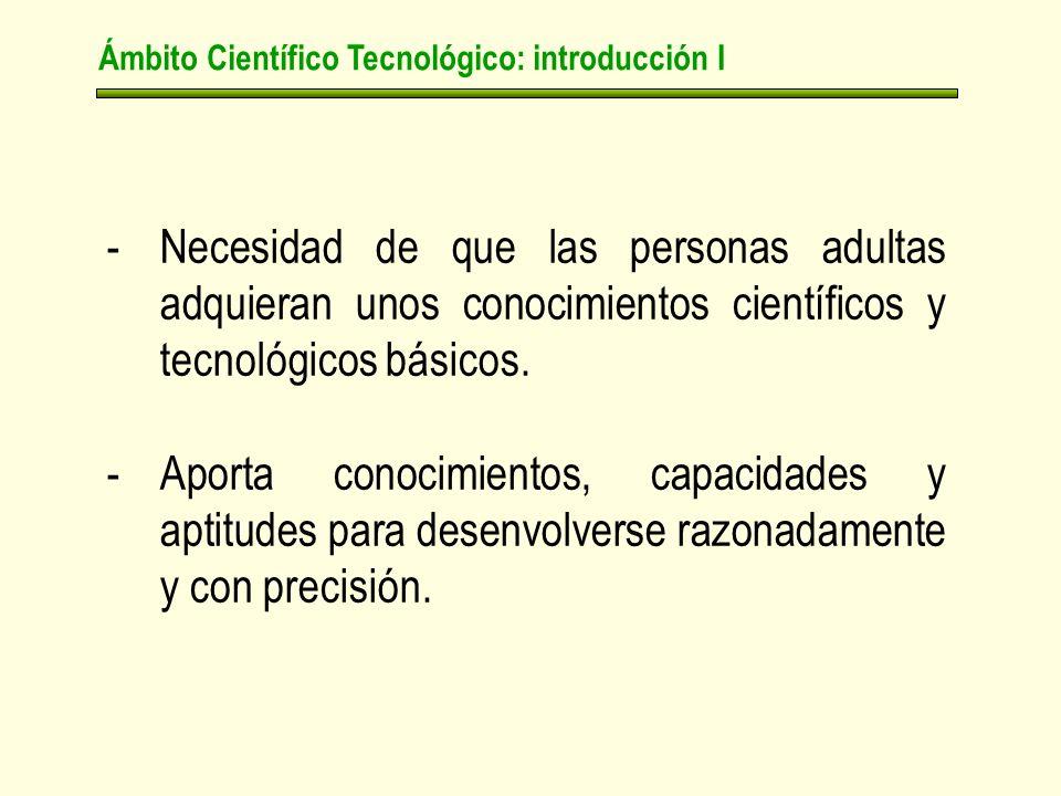 Ámbito Científico Tecnológico: introducción I -Necesidad de que las personas adultas adquieran unos conocimientos científicos y tecnológicos básicos.