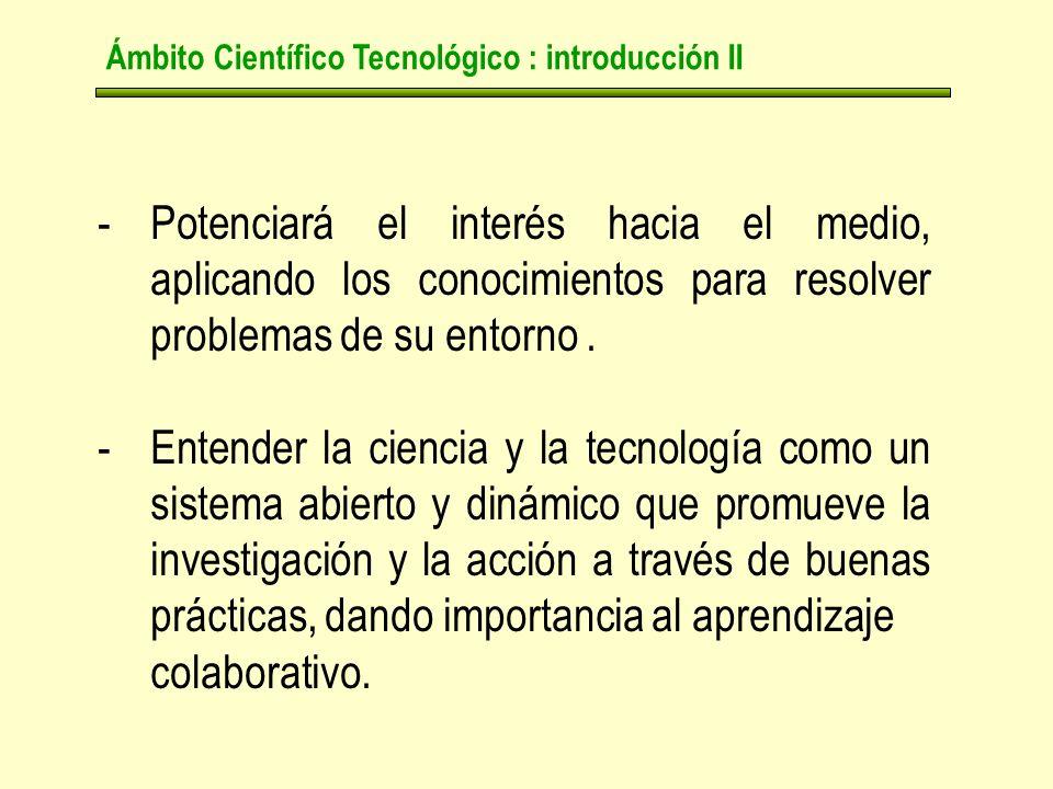 Ámbito Científico Tecnológico : introducción II -Potenciará el interés hacia el medio, aplicando los conocimientos para resolver problemas de su entorno.
