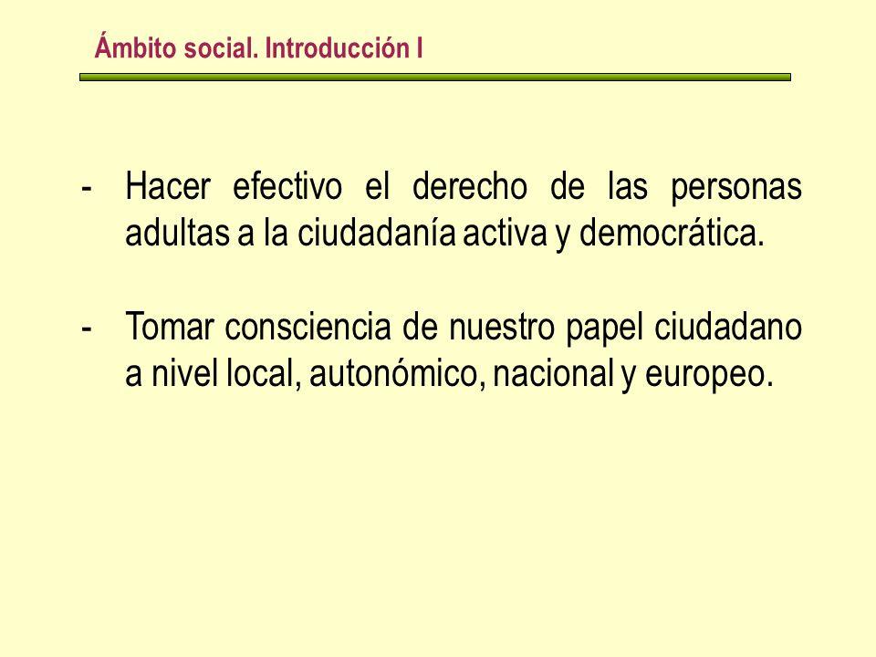 Ámbito social. Introducción I -Hacer efectivo el derecho de las personas adultas a la ciudadanía activa y democrática. -Tomar consciencia de nuestro p