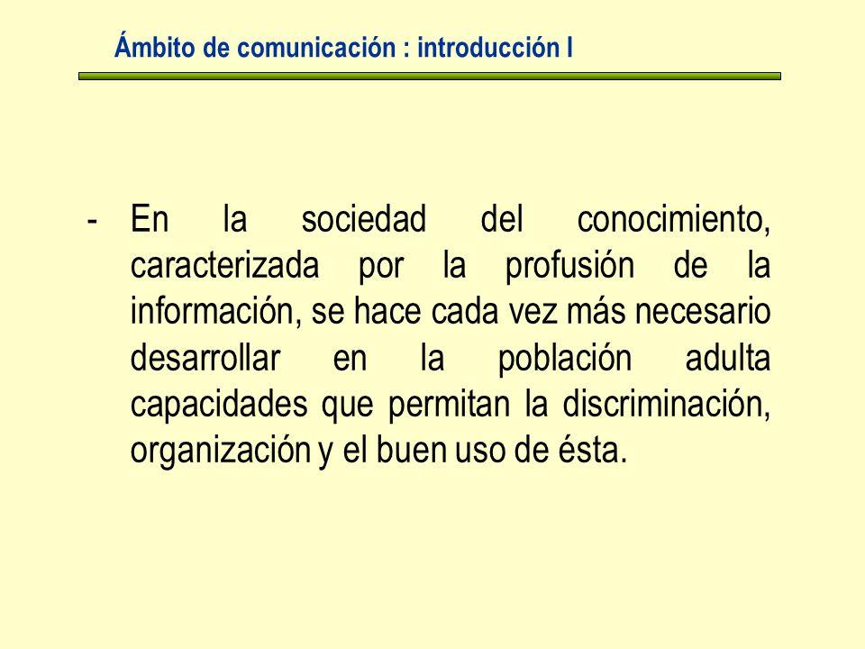 Ámbito de comunicación : introducción I -En la sociedad del conocimiento, caracterizada por la profusión de la información, se hace cada vez más necesario desarrollar en la población adulta capacidades que permitan la discriminación, organización y el buen uso de ésta.