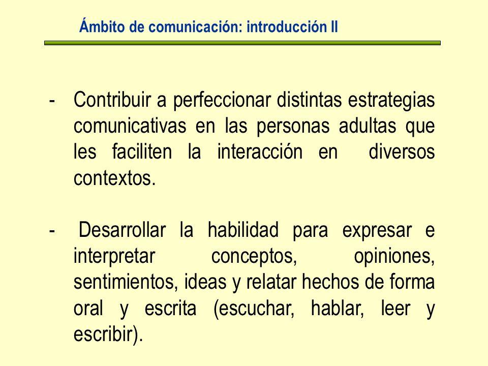 Ámbito de comunicación: introducción II -Contribuir a perfeccionar distintas estrategias comunicativas en las personas adultas que les faciliten la interacción en diversos contextos.