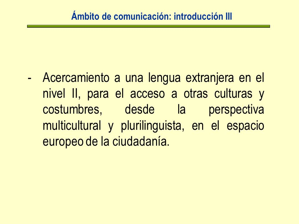 Ámbito de comunicación: introducción III -Acercamiento a una lengua extranjera en el nivel II, para el acceso a otras culturas y costumbres, desde la perspectiva multicultural y plurilinguista, en el espacio europeo de la ciudadanía.