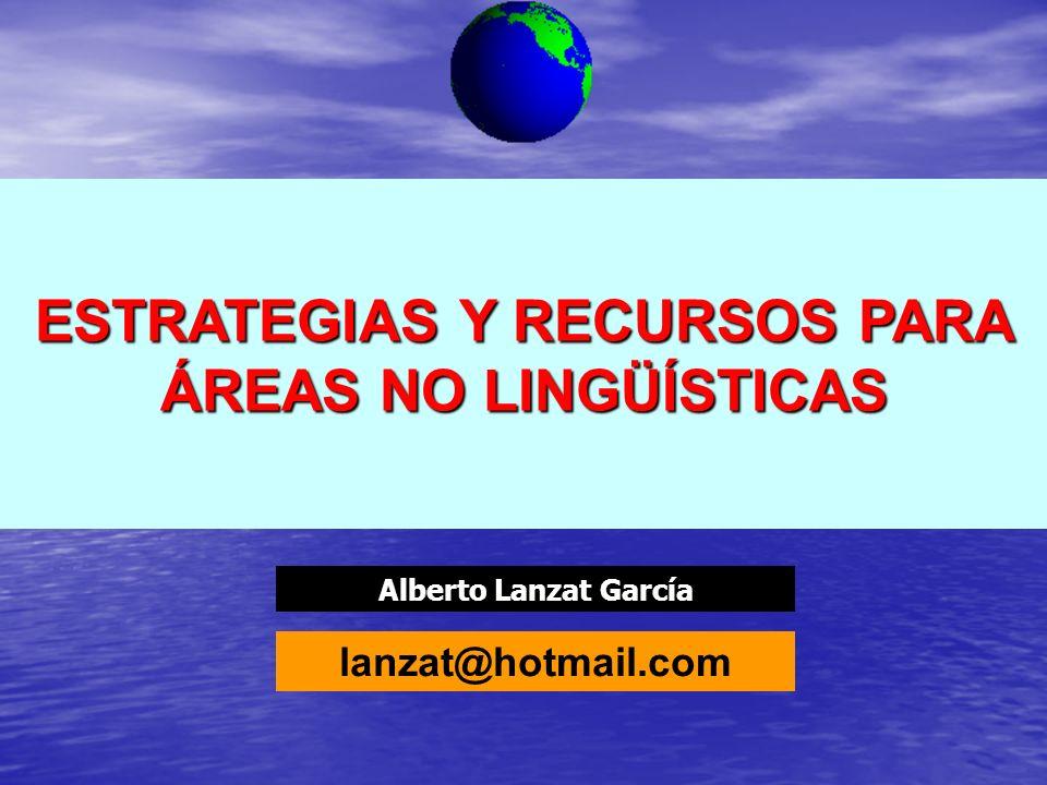 Alberto Lanzat García ESTRATEGIAS Y RECURSOS PARA ÁREAS NO LINGÜÍSTICAS lanzat@hotmail.com