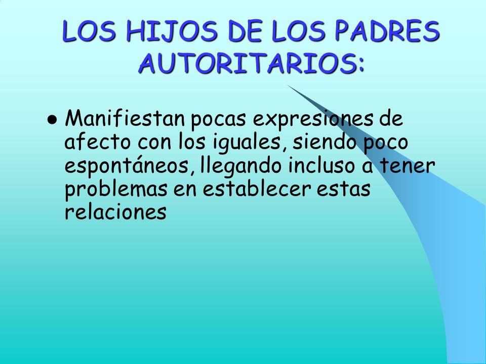 LOS HIJOS DE LOS PADRES AUTORITARIOS: Manifiestan pocas expresiones de afecto con los iguales, siendo poco espontáneos, llegando incluso a tener probl
