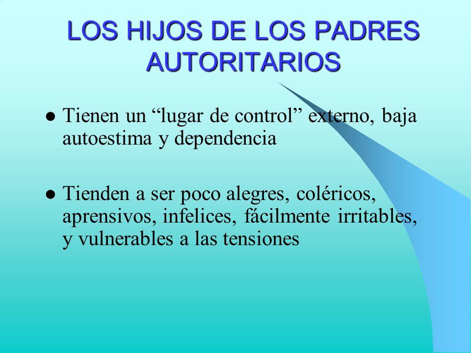 LOS HIJOS DE LOS PADRES AUTORITARIOS Tienen un lugar de control externo, baja autoestima y dependencia Tienden a ser poco alegres, coléricos, aprensiv