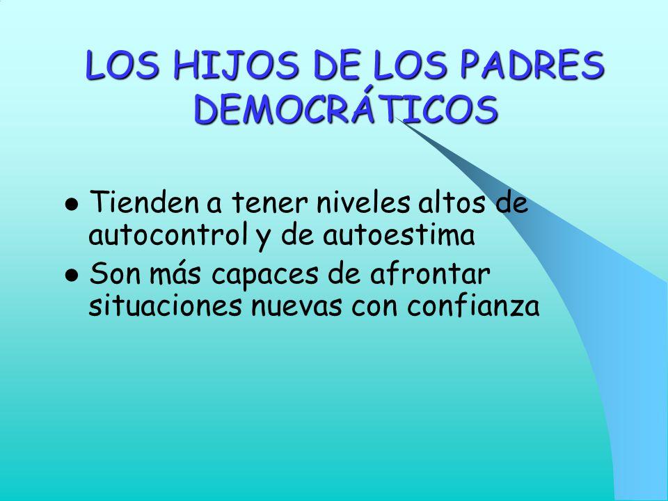 LOS HIJOS DE LOS PADRES DEMOCRÁTICOS Tienden a tener niveles altos de autocontrol y de autoestima Son más capaces de afrontar situaciones nuevas con c