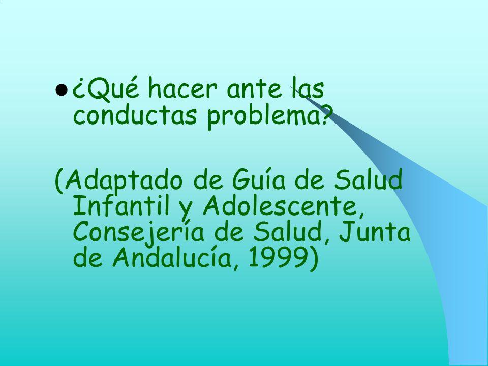 ¿Qué hacer ante las conductas problema? (Adaptado de Guía de Salud Infantil y Adolescente, Consejería de Salud, Junta de Andalucía, 1999)