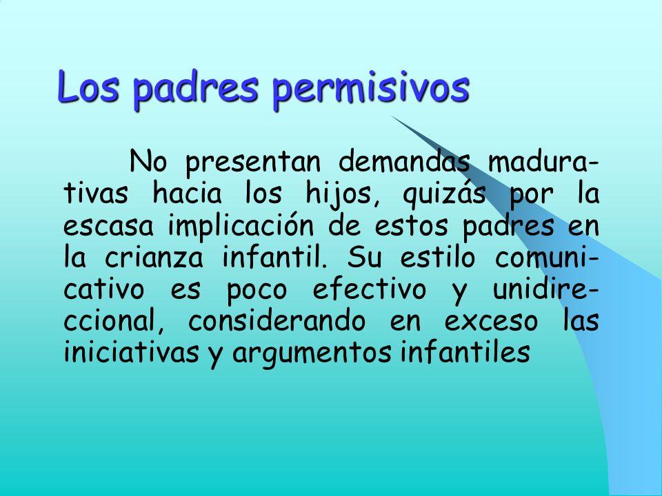 Los padres permisivos No presentan demandas madura- tivas hacia los hijos, quizás por la escasa implicación de estos padres en la crianza infantil. Su