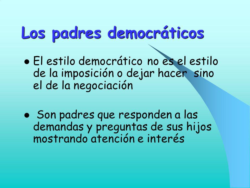 Los padres democráticos El estilo democrático no es el estilo de la imposición o dejar hacer sino el de la negociación Son padres que responden a las