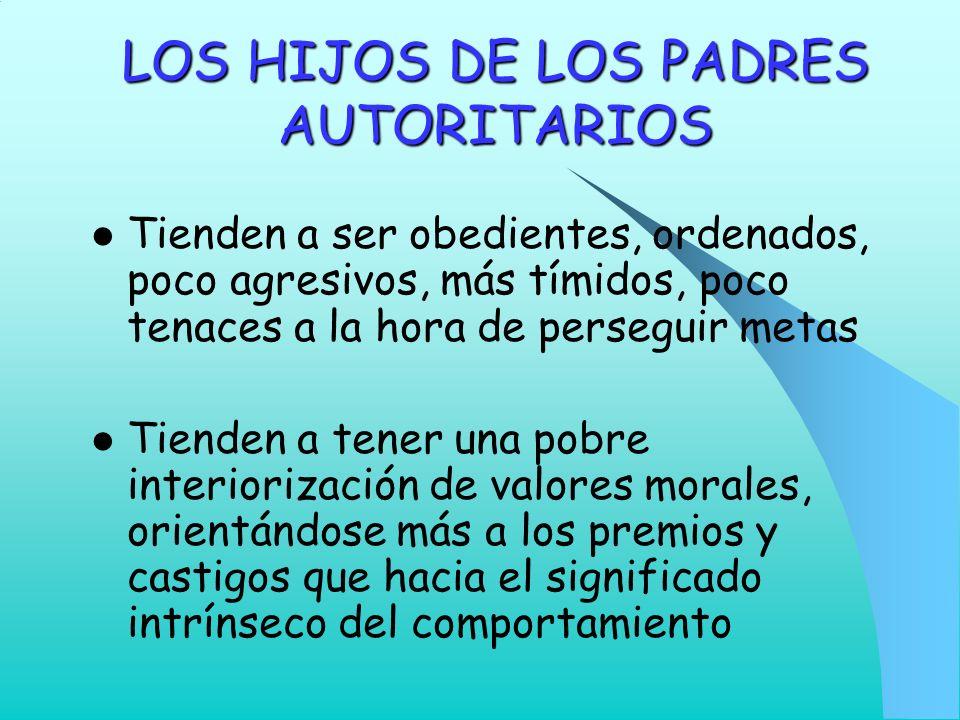 LOS HIJOS DE LOS PADRES AUTORITARIOS Tienden a ser obedientes, ordenados, poco agresivos, más tímidos, poco tenaces a la hora de perseguir metas Tiend